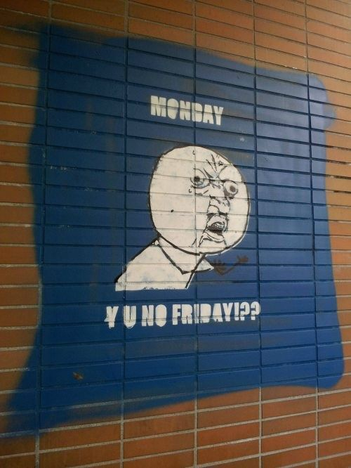 Monday: Y U NO FRIDAY?!