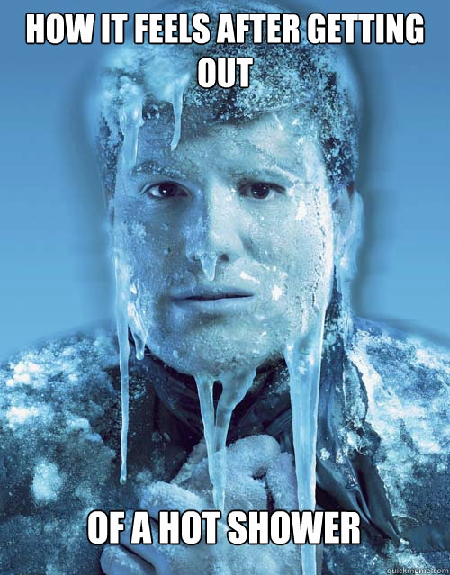 Getting out of a warm shower only to freeze