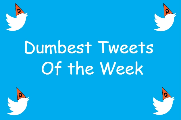 Dumb Tweets Of The week