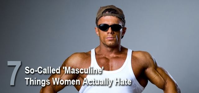 7 Masculine Things Women Hate